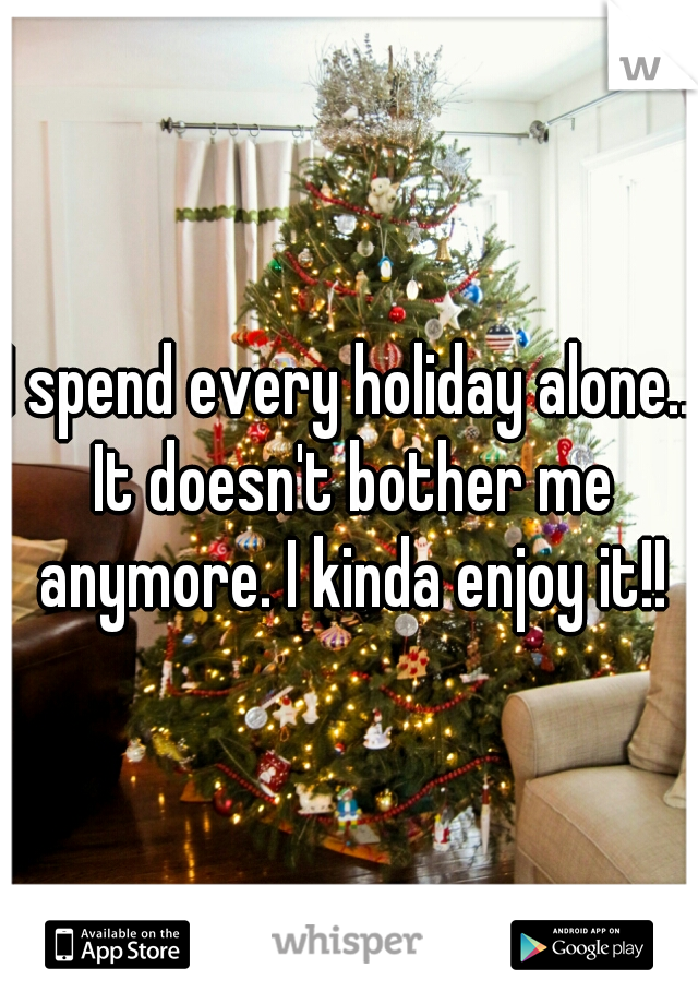 I spend every holiday alone.. It doesn't bother me anymore. I kinda enjoy it!!