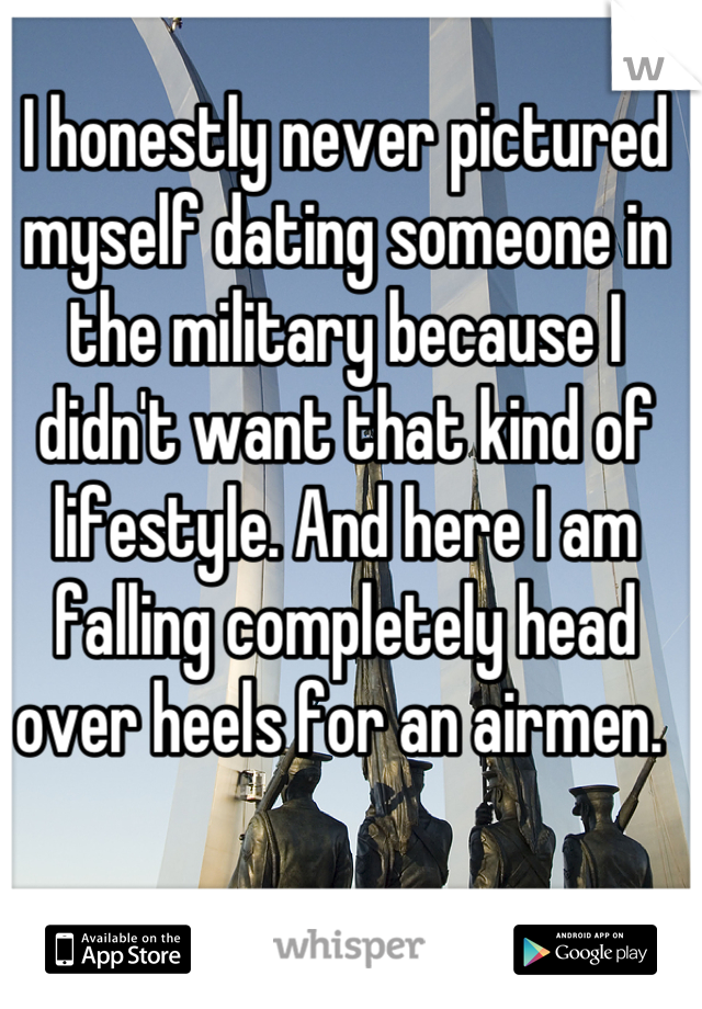 I honestly never pictured myself dating someone in the military because I didn't want that kind of lifestyle. And here I am falling completely head over heels for an airmen.