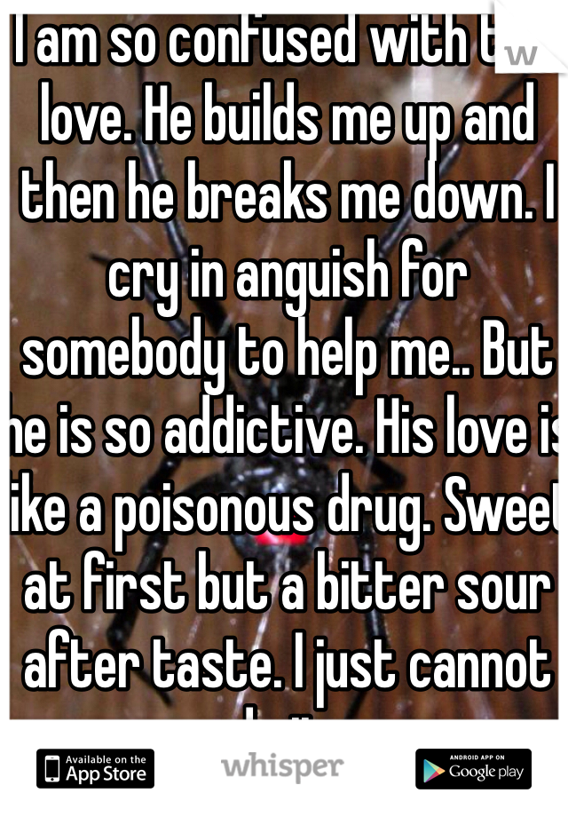 I am so confused with this love. He builds me up and then he breaks me down. I cry in anguish for somebody to help me.. But he is so addictive. His love is like a poisonous drug. Sweet at first but a bitter sour after taste. I just cannot do it..
