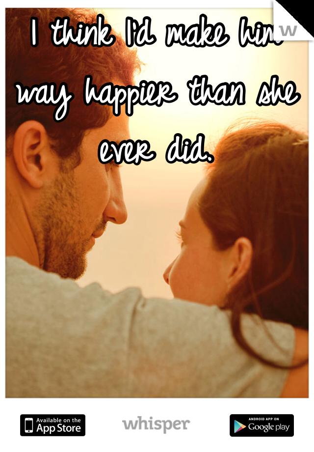 I think I'd make him way happier than she ever did.