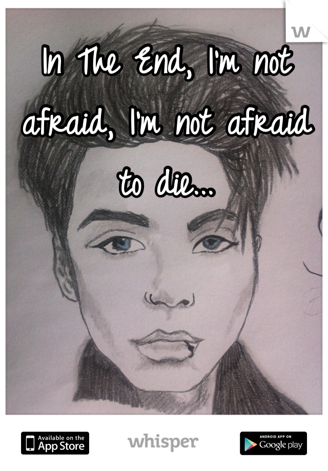 In The End, I'm not afraid, I'm not afraid to die...