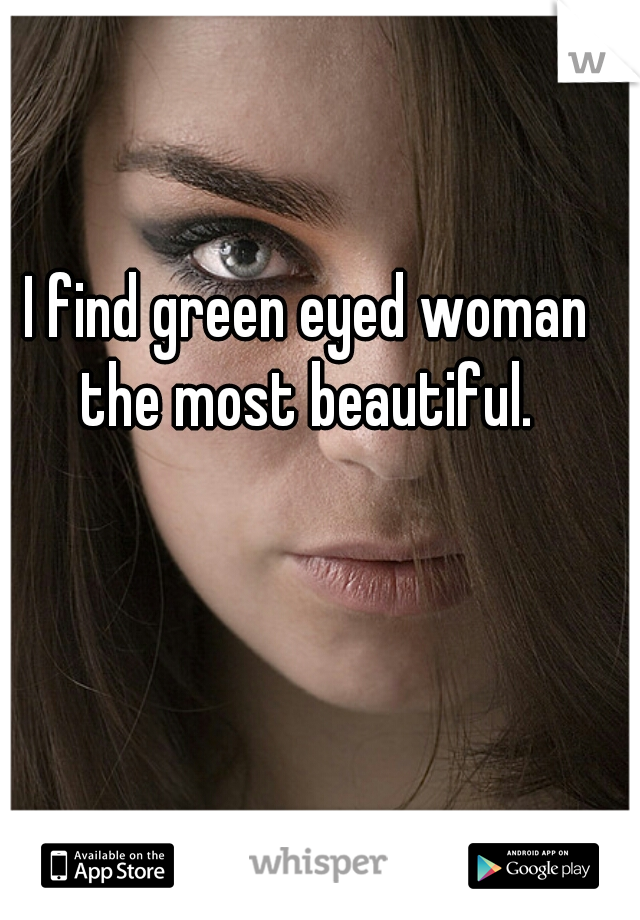 I find green eyed woman the most beautiful.