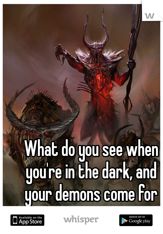 What do you see when you're in the dark, and your demons come for you?