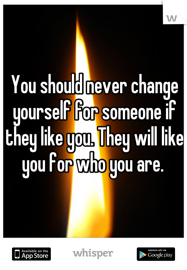 You should never change yourself for someone if they like you. They will like you for who you are.