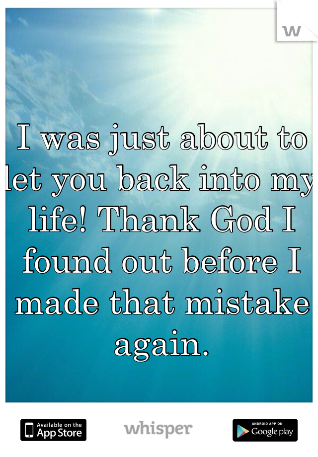 I was just about to let you back into my life! Thank God I found out before I made that mistake again.
