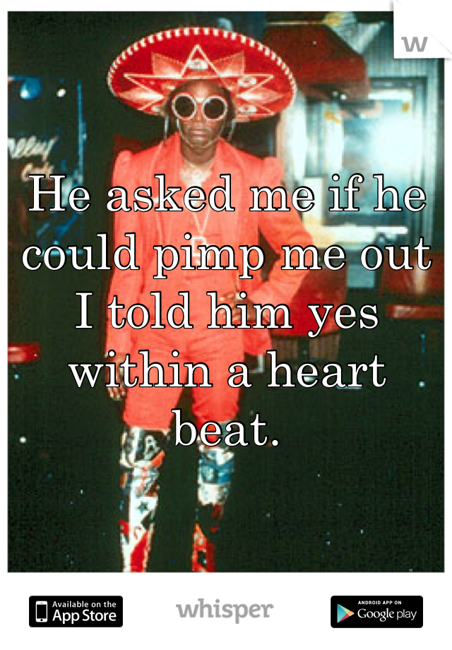 He asked me if he could pimp me out I told him yes within a heart beat.