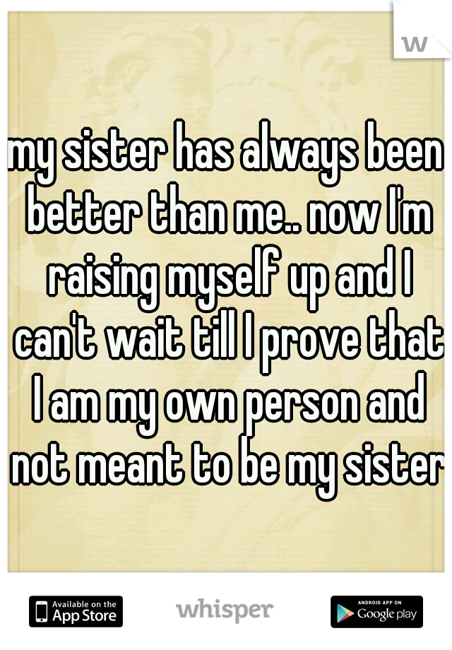 my sister has always been better than me.. now I'm raising myself up and I can't wait till I prove that I am my own person and not meant to be my sister