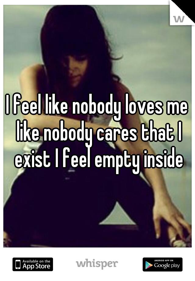 I feel like nobody loves me like nobody cares that I exist I feel empty inside