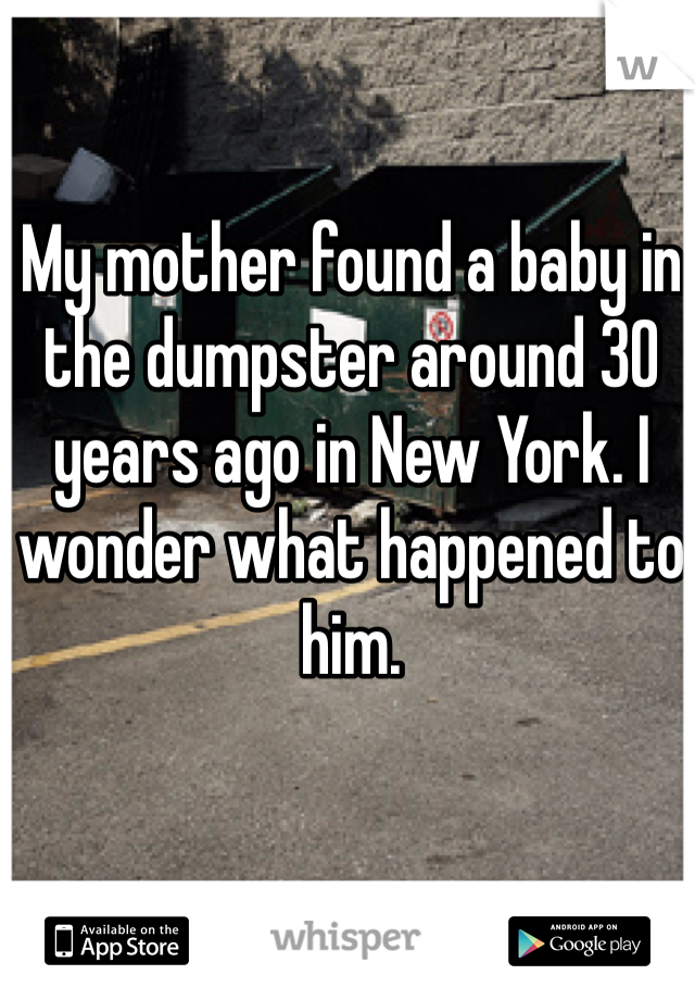 My mother found a baby in the dumpster around 30 years ago in New York. I wonder what happened to him.