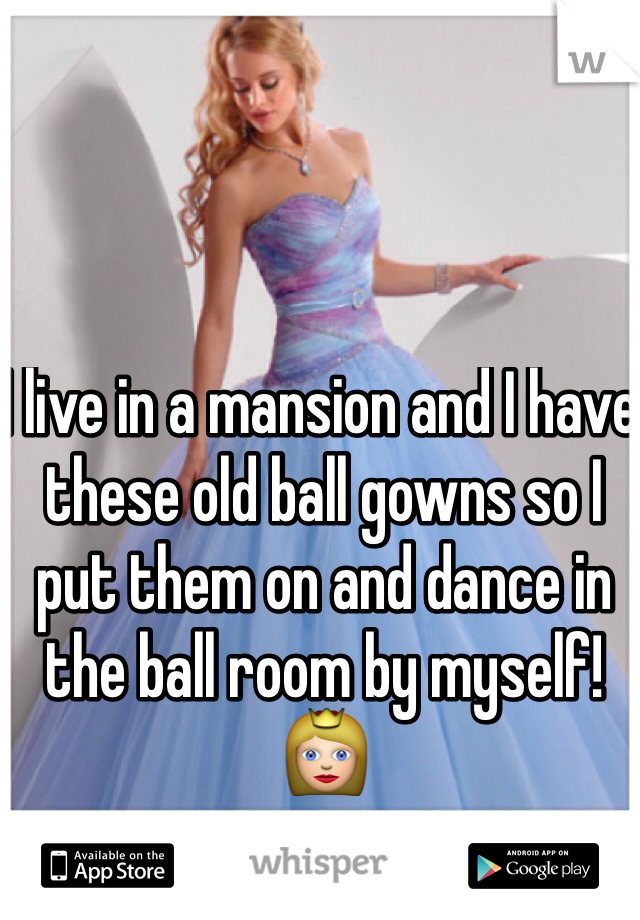 I live in a mansion and I have these old ball gowns so I put them on and dance in the ball room by myself! 👸