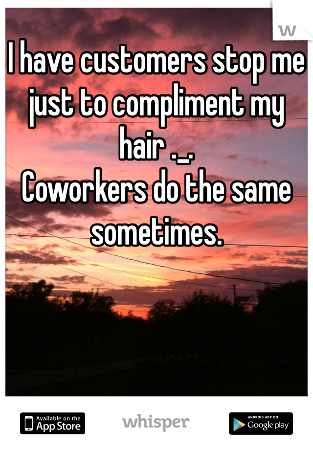 I have customers stop me just to compliment my hair ._. Coworkers do the same sometimes.