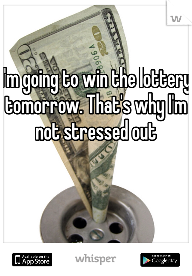 I'm going to win the lottery tomorrow. That's why I'm not stressed out