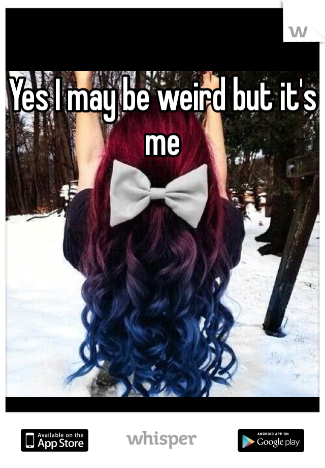 Yes I may be weird but it's me