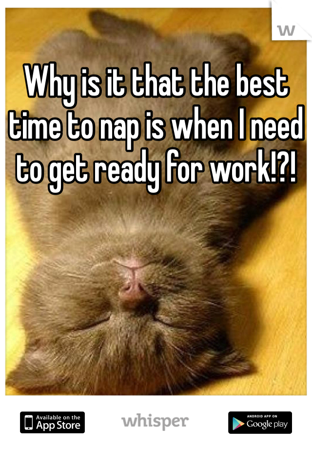 Why is it that the best time to nap is when I need to get ready for work!?!