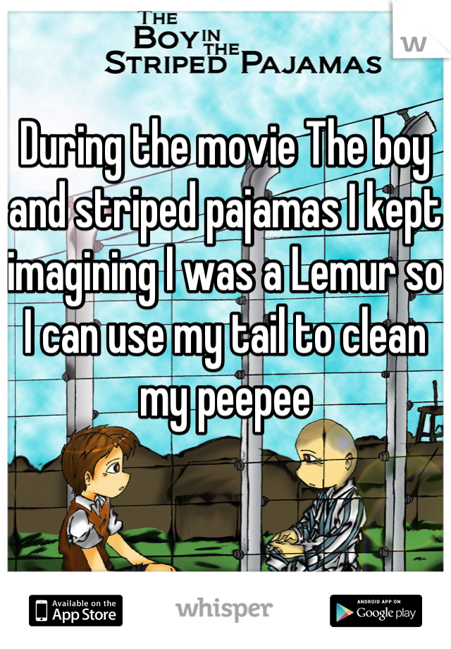 During the movie The boy and striped pajamas I kept imagining I was a Lemur so I can use my tail to clean my peepee