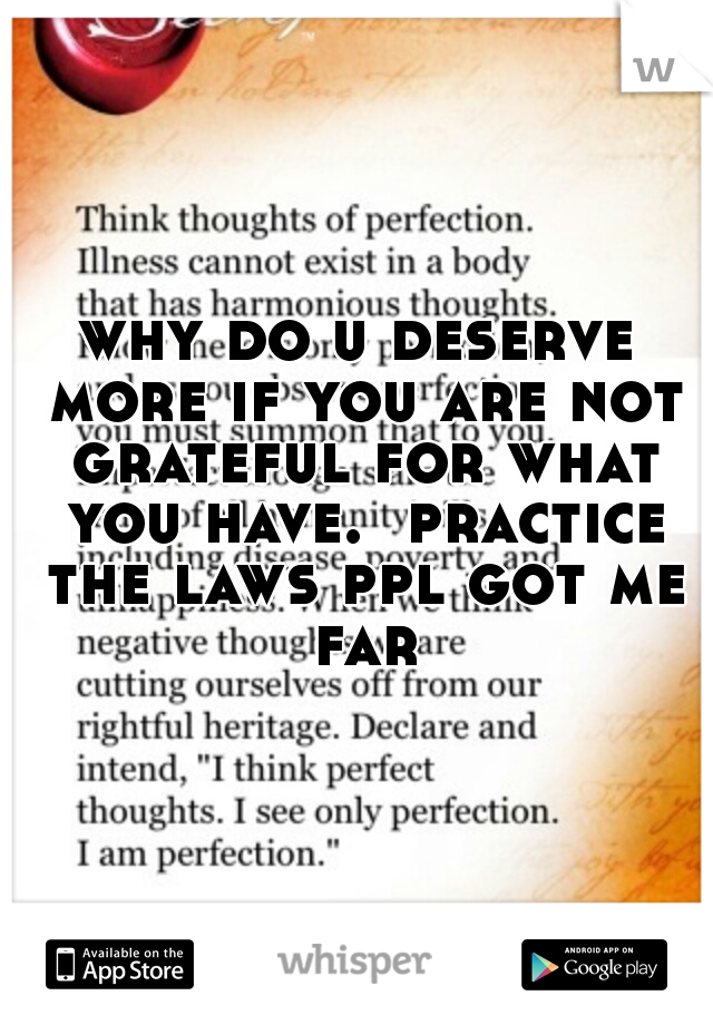 why do u deserve more if you are not grateful for what you have.  practice the laws ppl got me far