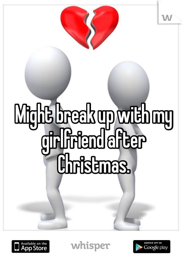 Might break up with my girlfriend after Christmas.