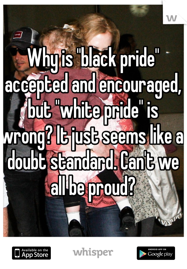 "Why is ""black pride"" accepted and encouraged, but ""white pride"" is wrong? It just seems like a doubt standard. Can't we all be proud?"
