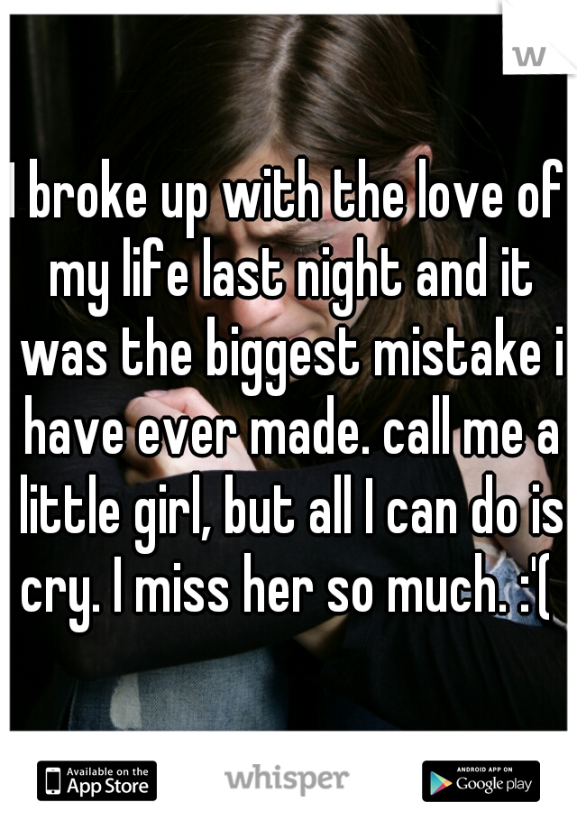 I broke up with the love of my life last night and it was the biggest mistake i have ever made. call me a little girl, but all I can do is cry. I miss her so much. :'(