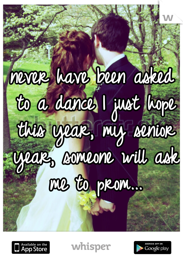 never have been asked to a dance I just hope this year, my senior year, someone will ask me to prom...
