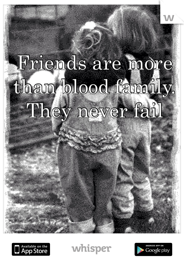 Friends are more than blood family. They never fail