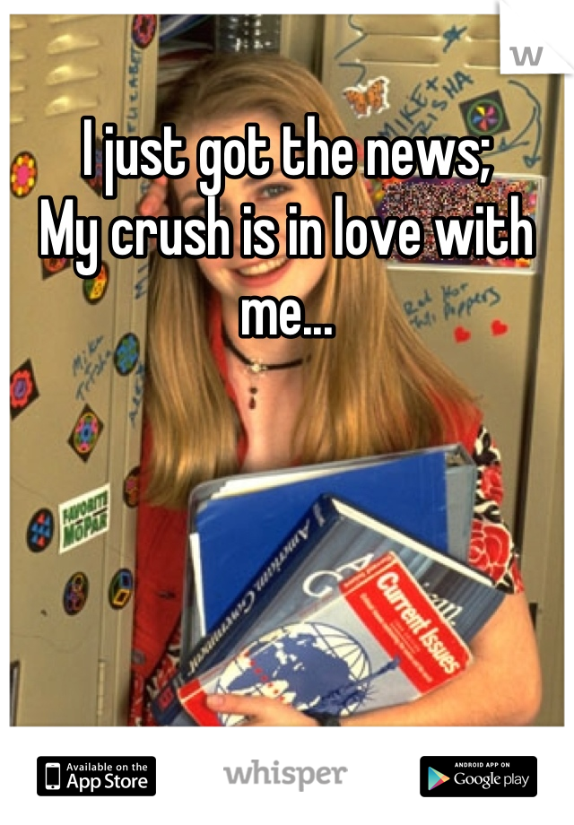 I just got the news;  My crush is in love with me...