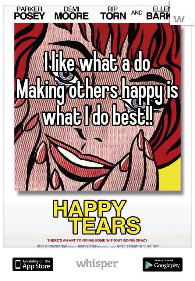 I like what a do  Making others happy is what I do best!!