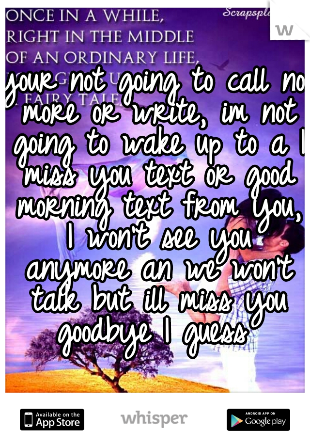 your not going to call no more or write, im not going to wake up to a I miss you text or good morning text from you, I won't see you anymore an we won't talk but ill miss you goodbye I guess