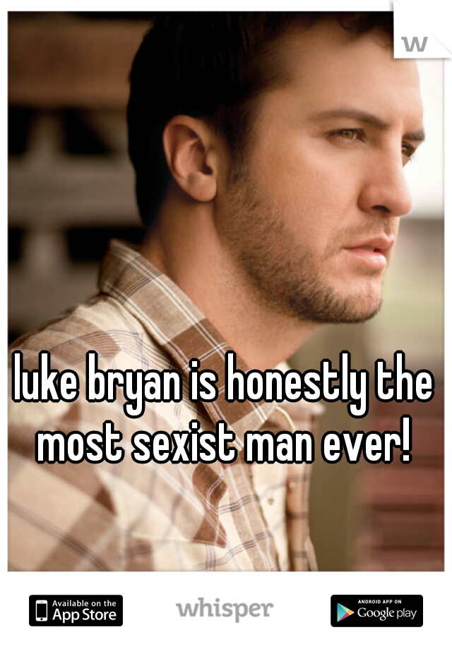 luke bryan is honestly the most sexist man ever!