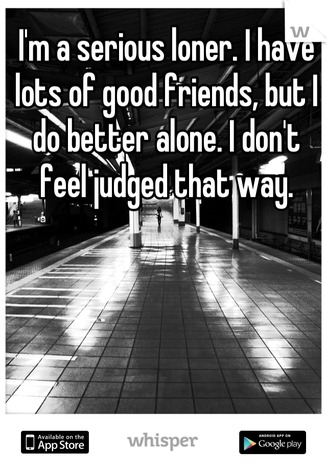 I'm a serious loner. I have lots of good friends, but I do better alone. I don't feel judged that way.