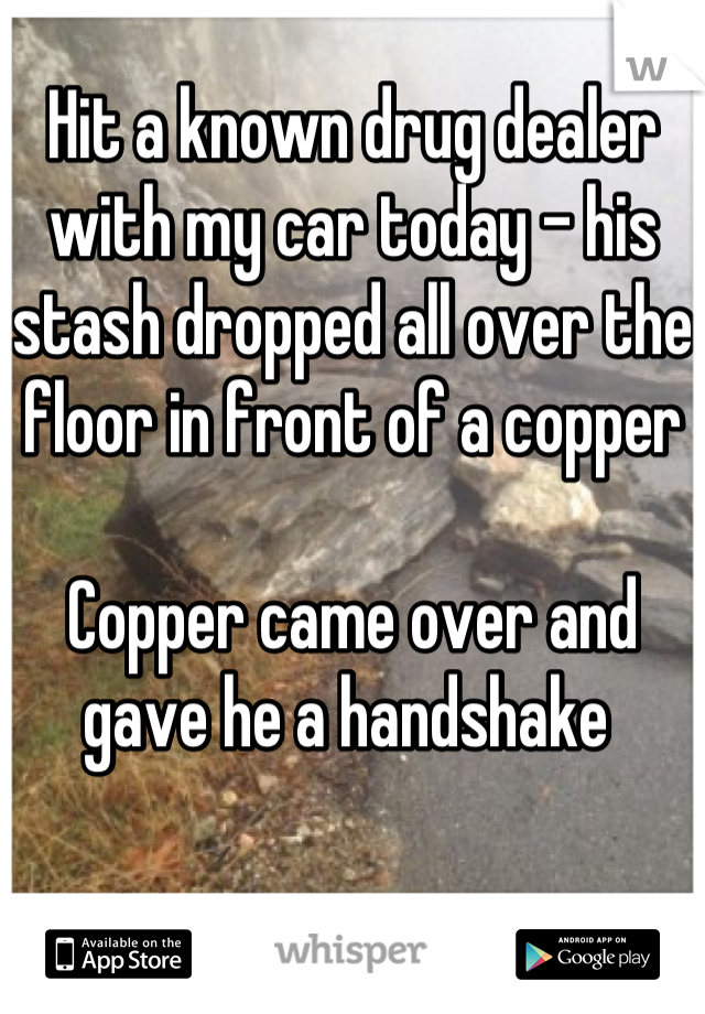 Hit a known drug dealer with my car today - his stash dropped all over the floor in front of a copper   Copper came over and gave he a handshake