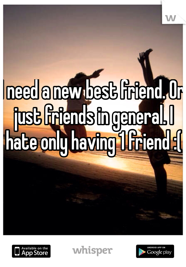 I need a new best friend. Or just friends in general. I hate only having 1 friend :(