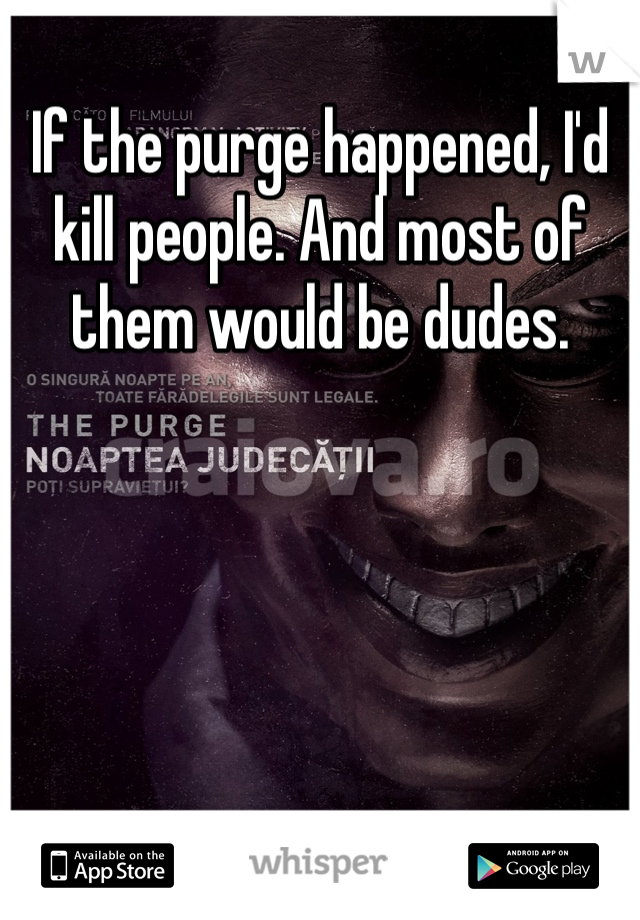 If the purge happened, I'd kill people. And most of them would be dudes.
