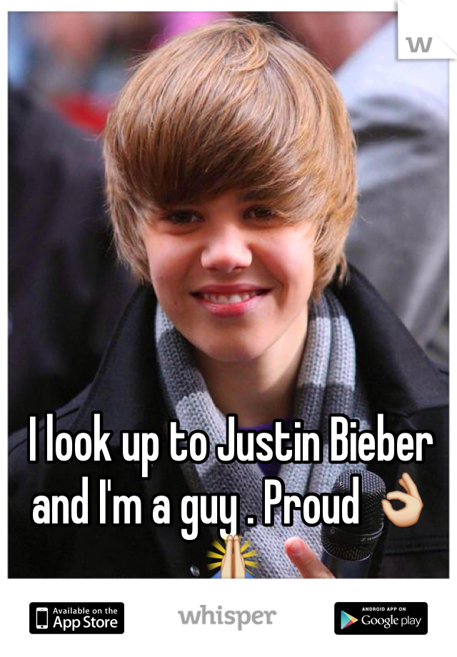 I look up to Justin Bieber and I'm a guy . Proud 👌🙏