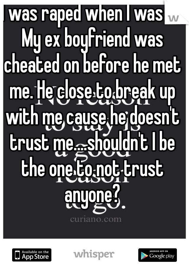 I was raped when I was 15. My ex boyfriend was cheated on before he met me. He close to break up with me cause he doesn't trust me....shouldn't I be the one to not trust anyone?