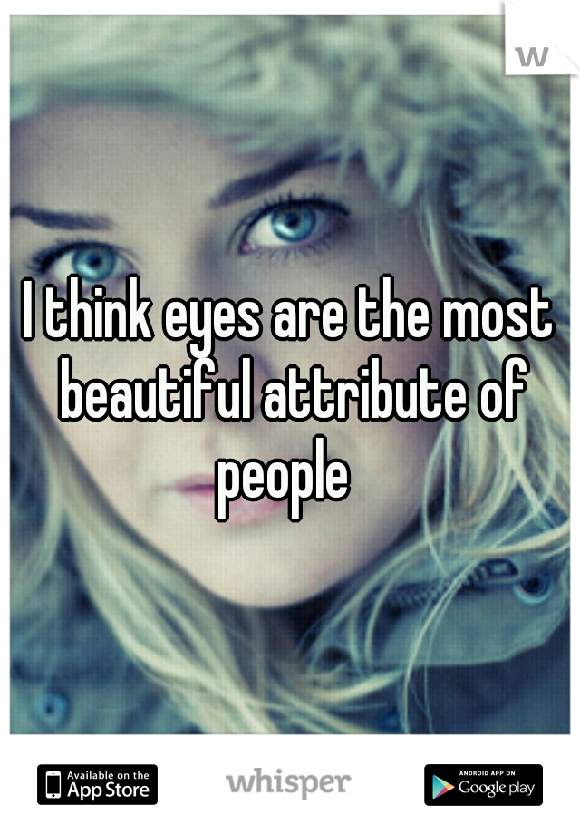 I think eyes are the most beautiful attribute of people