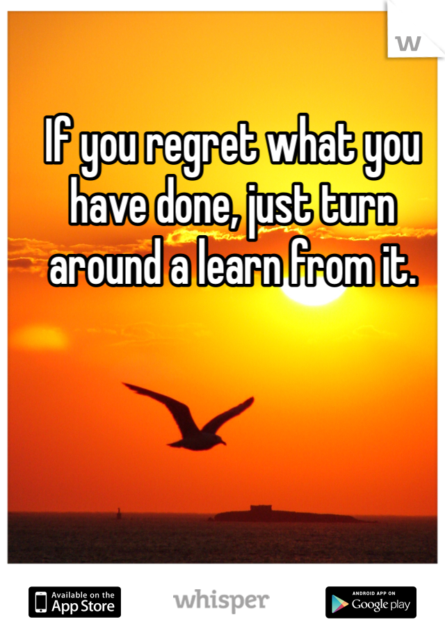 If you regret what you have done, just turn around a learn from it.