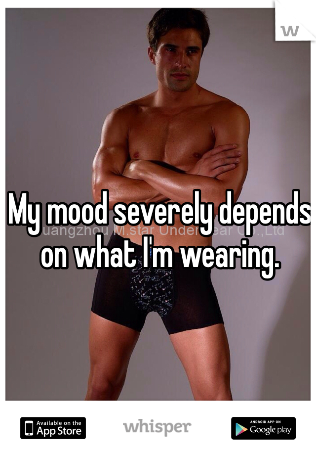 My mood severely depends on what I'm wearing.