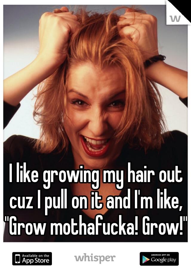 "I like growing my hair out cuz I pull on it and I'm like, ""Grow mothafucka! Grow!"""