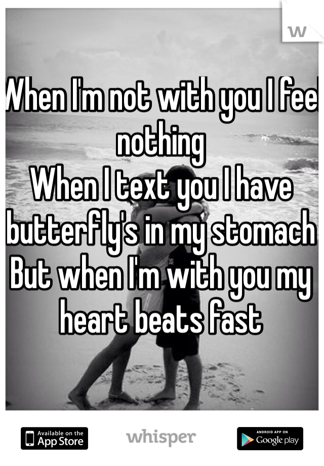 When I'm not with you I feel nothing When I text you I have butterfly's in my stomach  But when I'm with you my heart beats fast