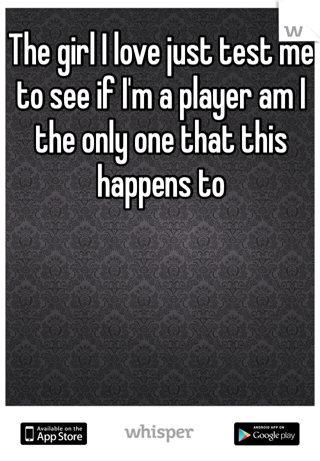 The girl I love just test me to see if I'm a player am I the only one that this happens to