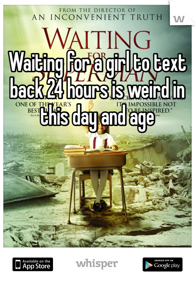 Waiting for a girl to text back 24 hours is weird in this day and age