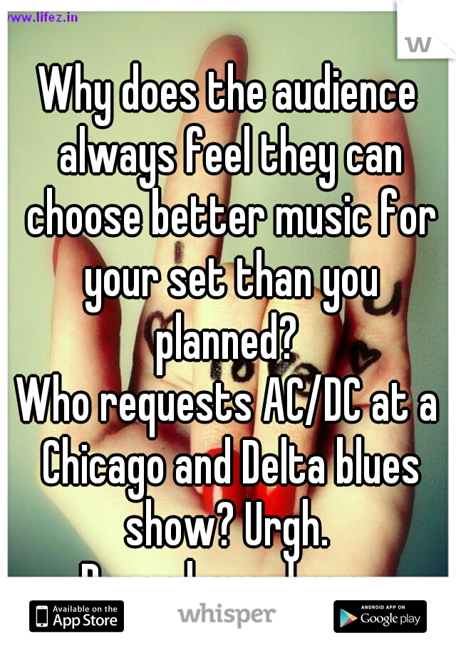 Why does the audience always feel they can choose better music for your set than you planned?   Who requests AC/DC at a Chicago and Delta blues show? Urgh.  Bass player, here