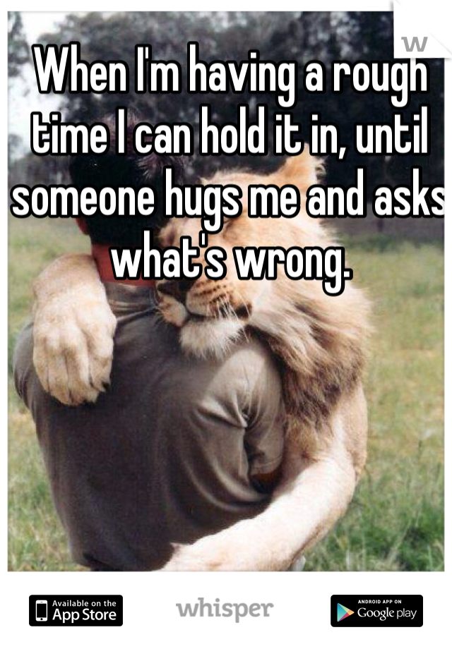 When I'm having a rough time I can hold it in, until someone hugs me and asks what's wrong.