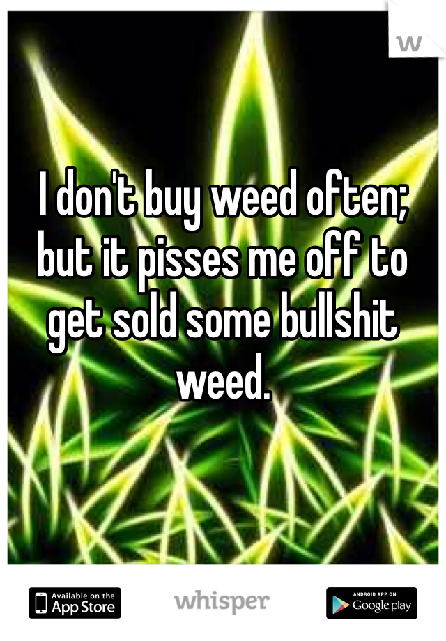 I don't buy weed often; but it pisses me off to get sold some bullshit weed.