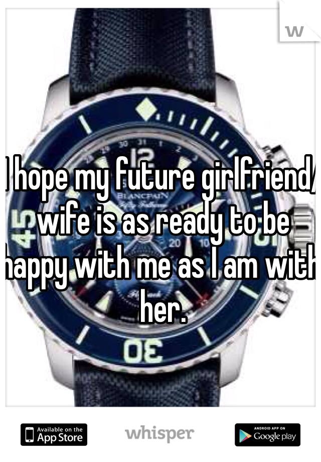 I hope my future girlfriend/wife is as ready to be happy with me as I am with her.