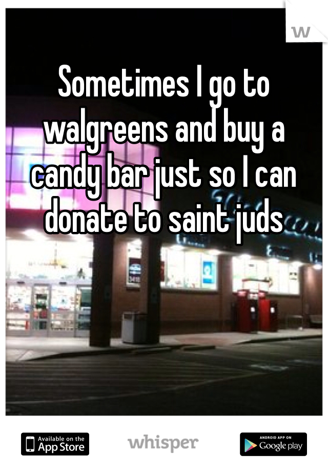 Sometimes I go to walgreens and buy a candy bar just so I can donate to saint juds