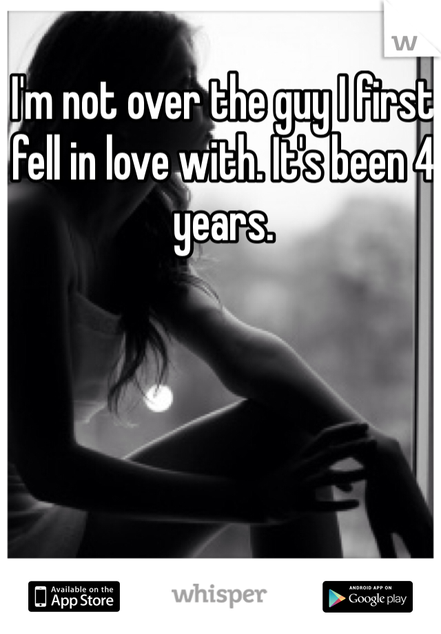 I'm not over the guy I first fell in love with. It's been 4 years.
