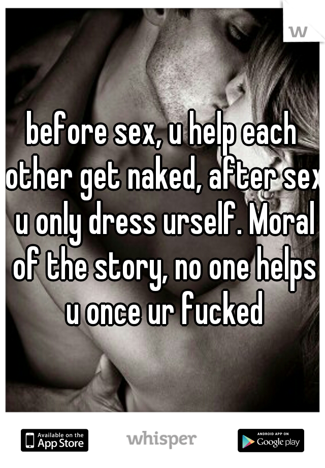 before sex, u help each other get naked, after sex u only dress urself. Moral of the story, no one helps u once ur fucked