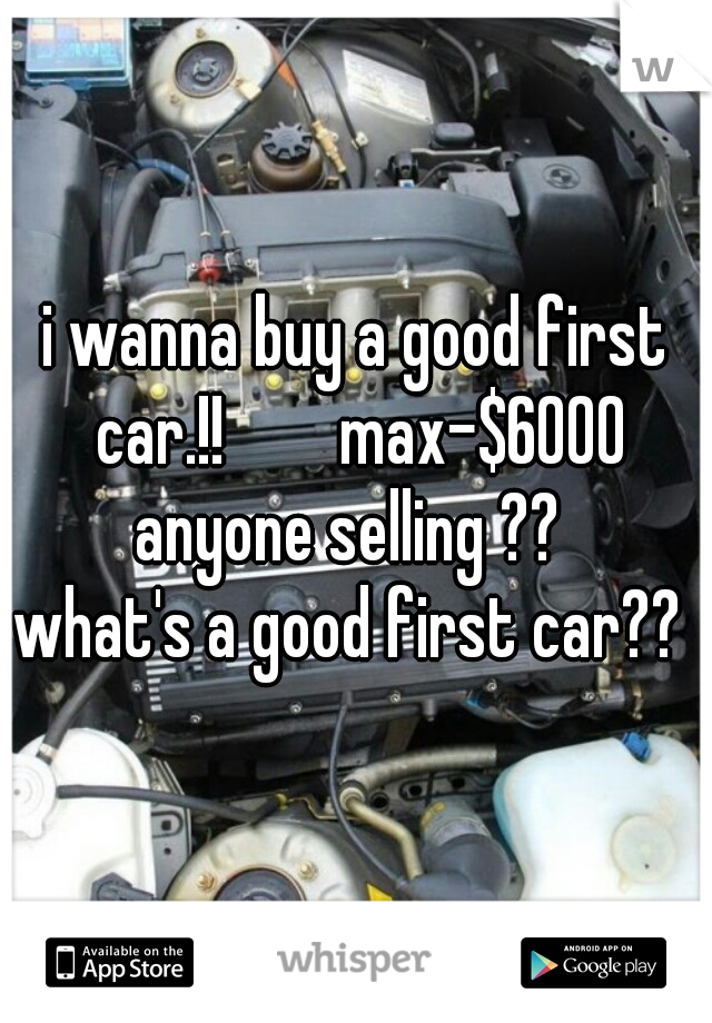 i wanna buy a good first car.!!        max-$6000 anyone selling ??   what's a good first car??